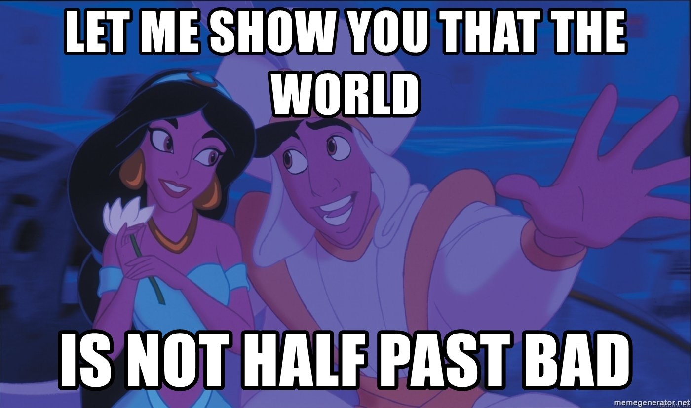 Let Me Show You That The World Is Not Half Past Bad Aladdin And