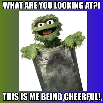 Oscar the Grouch - What are you looking at?! This is me being cheerful!