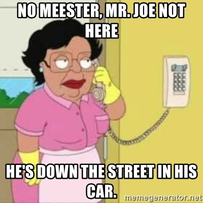 Family guy maid - No Meester, Mr. Joe not here He's down the street in his car.