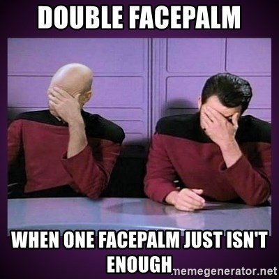 Double Facepalm - DOUBLE FACEPALM WHEN ONE FACEPALM JUST ISN'T ENOUGH