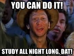 You Can Do It Guy - You can do it! Study ALL NIGHT LONG, DAT!
