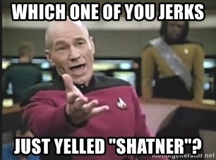 """Captain Picard - which one of you jerks just yelled """"Shatner""""?"""