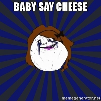 Forever Alone Girl - baby say cheese
