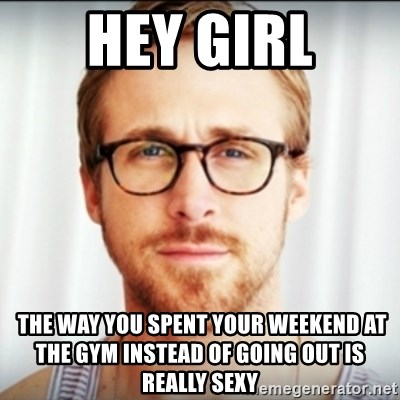 Ryan Gosling Hey Girl 3 - hey girl  the way you spent your weekend at the gym instead of going out is really sexy