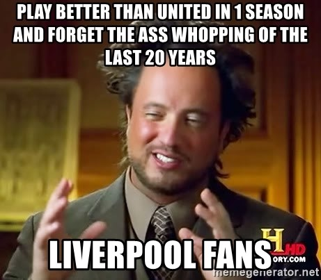Ancient Aliens - play better than united in 1 season and forget the ass whopping of the last 20 years liverpool fans
