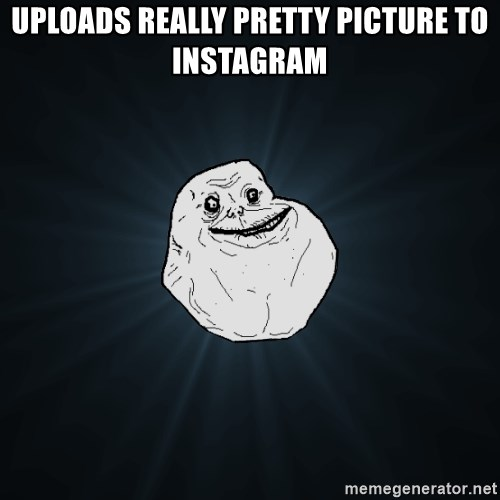 Forever Alone - Uploads really pretty picture to Instagram