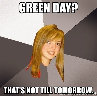 Musically Oblivious 8th Grader - green day? that's not till tomorrow.