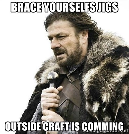 Brace Yourself Winter is Coming. - Brace yourselfs jigs Outside craft is comming