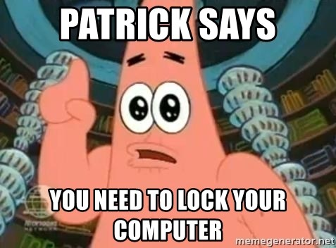 Patrick Says You Need To Lock Your Computer Patrick Says Meme
