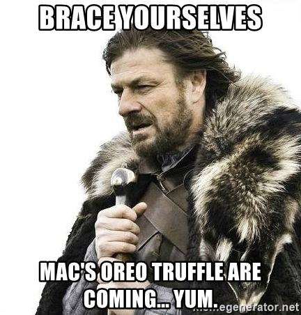 Brace Yourself Winter is Coming. - brace yourselves Mac's oreo truffle are coming... yum.