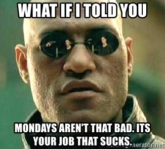 What if I told you / Matrix Morpheus - What if i told you Mondays aren't that bad. Its your job that sucks.