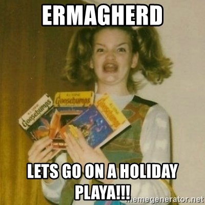Ermagherd Lets Go On A Holiday Playa Ermagherd Girl Meme