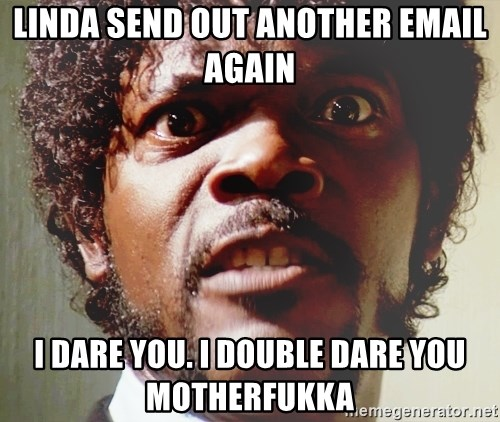 Mad Samuel L Jackson - linda send out another email again I dare you. I double dare you motherfukka