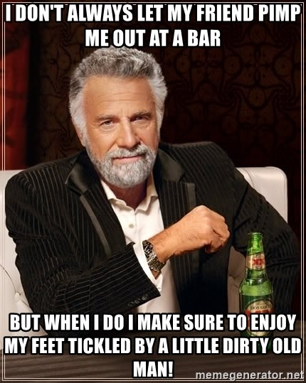 The Most Interesting Man In The World - I don't always let my friend pimp me out at a bar But when I do I make sure to enjoy my feet tickled by a little dirty old man!