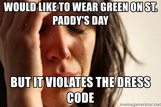 First World Problems - would like to wear green on st. paddy's day but it violates the dress code