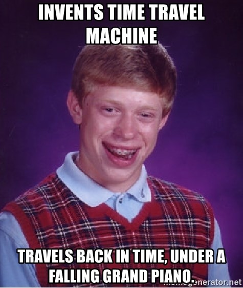 Bad Luck Brian - Invents time travel machine travels back in time, under a falling grand piano.
