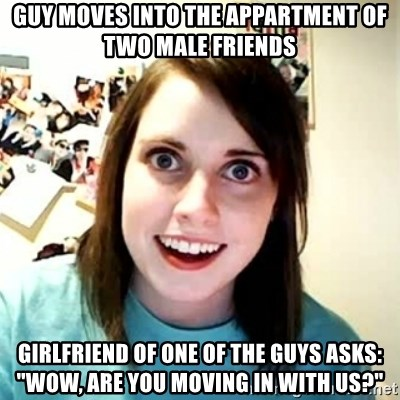 """Overly Attached Girlfriend 2 - Guy moves into the appartment of two male friends Girlfriend of one of the guys asks: """"wow, are you moving in with us?"""""""