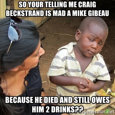 Skeptical 3rd World Kid - so your telling me Craig Beckstrand is mad a Mike Gibeau because he died and still owes him 2 drinks??