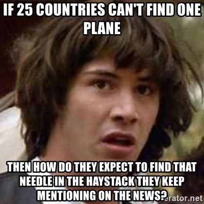 Conspiracy Keanu - If 25 countries can't find one plane Then how do they expect to find that needle in the haystack they keep mentioning on the news?