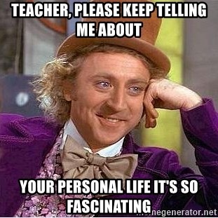 Willy Wonka - Teacher, Please keep telling me about your personal life it's so fascinating