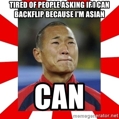 Super Asian Problems - tired of people asking if i can backflip because i'm asian can