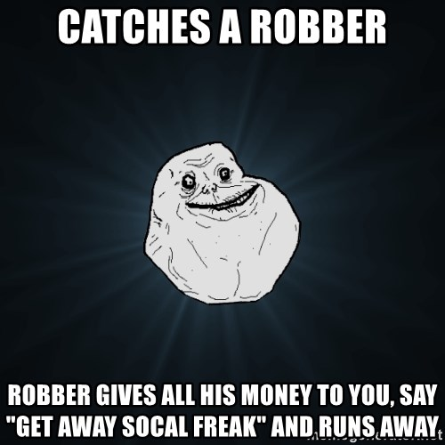"Forever Alone - catches a robber robber gives all his money to you, say ""GET AWAY SOCAL FREAK"" and runs away"