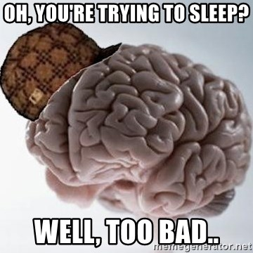 Scumbag Brain - Oh, you're trying to sleep? Well, too bad..