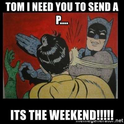 Batman Slappp - Tom I need you to send a P.... ITS THE WEEKEND!!!!!