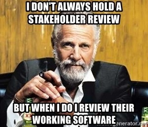The Most Interesting Man In The World - I don't always hold a stakeholder review but when I do i review their working software