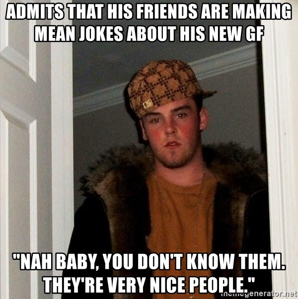 "Scumbag Steve - admits that his Friends are making mean jokes about his new gf ""nah baby, you don't know them. they're very nice people."""