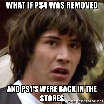 Conspiracy Keanu - what if ps4 was removed and ps1's were back in the stores
