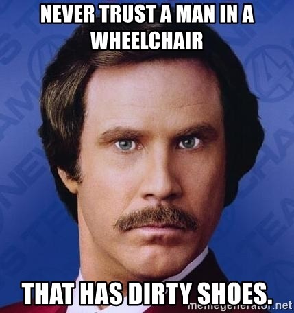 Ron Burgundy - NEVER TRUST A MAN IN A WHEELCHAIR that has dirty shoes.