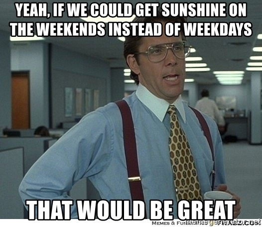 That would be great - yeah, if we could get sunshine on the weekends instead of weekdays that would be great