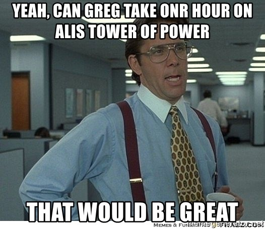 That would be great - Yeah, can greg take onr hour on alis tower of power that would be great