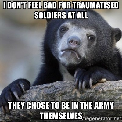 Confession Bear - i don't feel bad for traumatised soldiers at all They chose to be in the army themselves