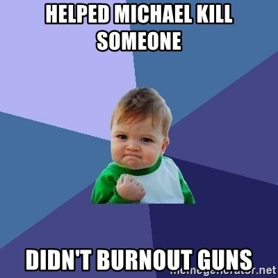 Success Kid - HELPED MICHAEL KILL SOMEONE DIDn'T BURNOUT GUNS