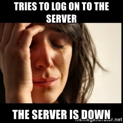 First World Problems - tries to log on to the server the server is down
