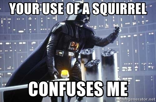 Darth Vader Shaking Fist - your use of a squirrel confuses me