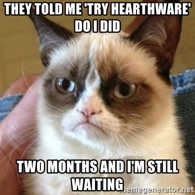 Grumpy Cat  - They told me 'try Hearthware' do I did Two months and I'm still waiting