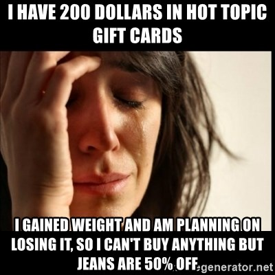 First World Problems - I have 200 dollars in hot topic gift cards i gained weight and am planning on losing it, so i can't buy anything but jeans are 50% off