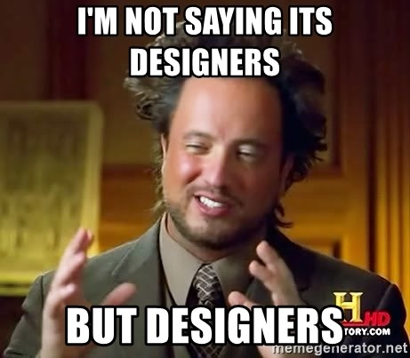 Ancient Aliens - I'M NOT SAYING ITS DESIGNERS BUT DESIGNERS