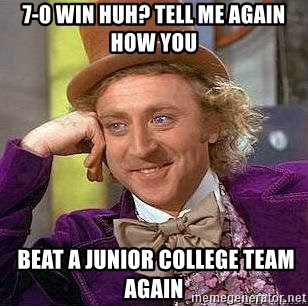 Willy Wonka - 7-0 win huh? Tell me again how you  beat a junior college team again