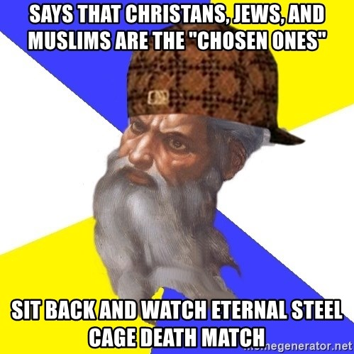 """Scumbag God - says that christans, jews, and muslims are the """"chosen ones"""" sit back and watch eternal steel cage death match"""