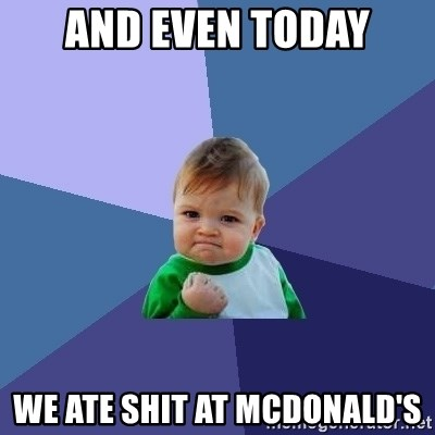 Success Kid - and even today we ate shit at mcdonald's