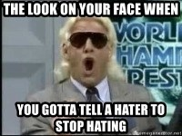 Ric Flair Woo - The look on your face when  you gotta tell a hater to stop hating
