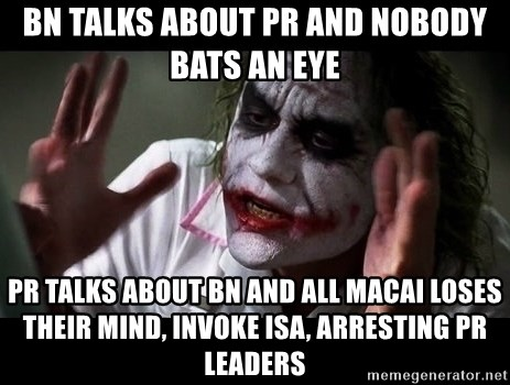 joker mind loss - BN talks about PR and nobody bats an eye PR talks about BN and all macai loses their mind, invoke isa, arresting PR leaders