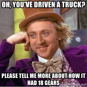 Willy Wonka - Oh, you've driven a truck? please tell me more about how it had 18 gears