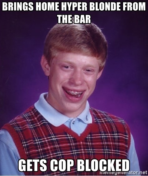 Bad Luck Brian - Brings home hyper blonde from the bar Gets cop blocked