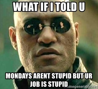 What if I told you / Matrix Morpheus - what if i told u mondays arent stupid but ur job is stupid