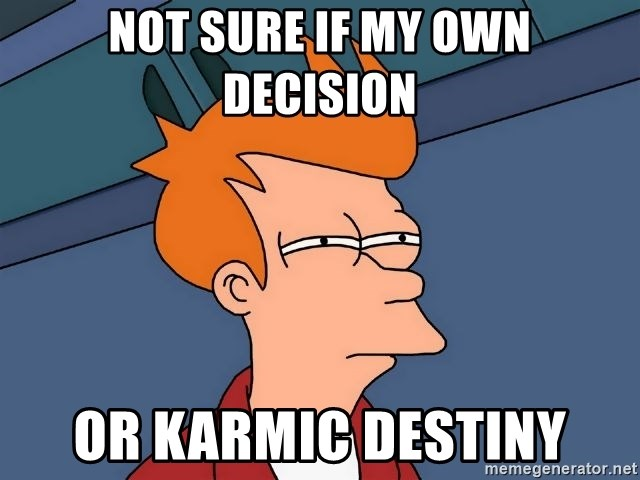Futurama Fry - not sure if my own decision or karmic destiny
